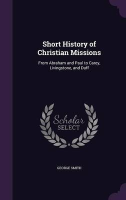 Cover Short History of Christian Missions: From Abraham and Paul to Carey, Livingstone, and Duff