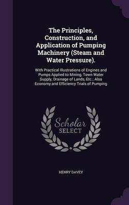 Cover The Principles, Construction, and Application of Pumping Machinery .: With Practical Illustrations of Engines and Pumps Applied to Mining, Town Water Supply, Drainage of Lands, Etc.; Also Economy and Efficiency Trials of Pumping (Hardback)