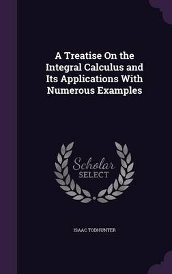 Cover A Treatise on the Integral Calculus and Its Applications with Numerous Examples