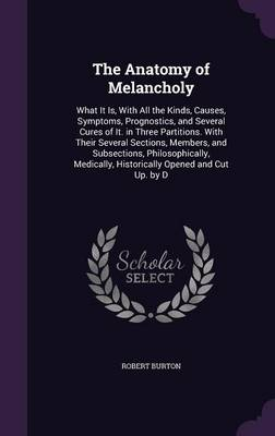 Cover The Anatomy of Melancholy: What It Is, with All the Kinds, Causes, Symptoms, Prognostics, and Several Cures of It. in Three Partitions. with Their Several Sections, Members, and Subsections, Philosophically, Medically, Historically Opened and Cut Up. by D