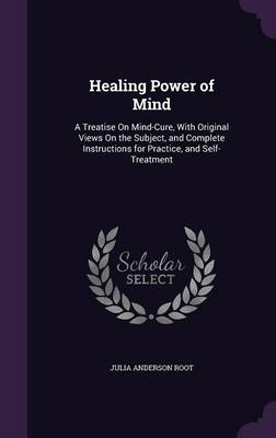 Cover Healing Power of Mind: A Treatise on Mind-Cure, with Original Views on the Subject, and Complete Instructions for Practice, and Self-Treatment