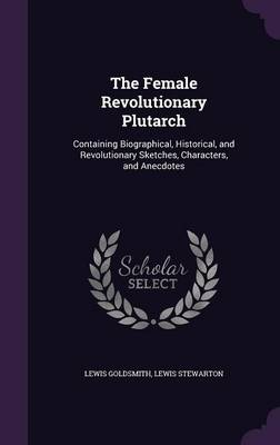 Cover The Female Revolutionary Plutarch: Containing Biographical, Historical, and Revolutionary Sketches, Characters, and Anecdotes