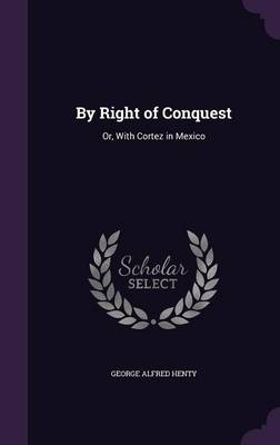 Cover By Right of Conquest: Or, with Cortez in Mexico