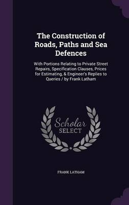Cover The Construction of Roads, Paths and Sea Defences: With Portions Relating to Private Street Repairs, Specification Clauses, Prices for Estimating, & Engineer's Replies to Queries / By Frank Latham