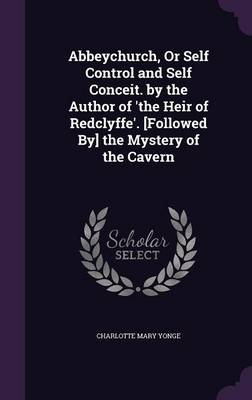 Cover Abbeychurch, or Self Control and Self Conceit. by the Author of 'The Heir of Redclyffe'. [Followed By] the Mystery of the Cavern