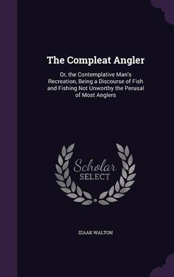 Cover The Compleat Angler: Or, the Contemplative Man's Recreation, Being a Discourse of Fish and Fishing Not Unworthy the Perusal of Most Anglers