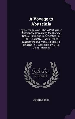 Cover A Voyage to Abyssinia: By Father Jerome Lobo, a Portuguese Missionary. Containing the History, Natural, Civil, and Ecclesiastical, of That ... Country, ... with Fifteen Dissertations on Various Subjects, Relating to ... Abyssinia. by M. Le Grand. Translat