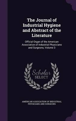 The Journal of Industrial Hygiene and Abstract of the Literature: Official Organ of the American Association of Industrial Physicians and Surgeons, Volume 3