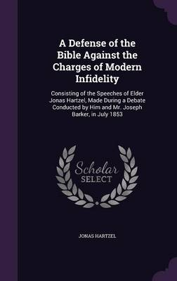 Cover A Defense of the Bible Against the Charges of Modern Infidelity: Consisting of the Speeches of Elder Jonas Hartzel, Made During a Debate Conducted by Him and Mr. Joseph Barker, in July 1853