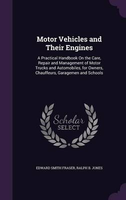 Cover Motor Vehicles and Their Engines: A Practical Handbook on the Care, Repair and Management of Motor Trucks and Automobiles, for Owners, Chauffeurs, Garagemen and Schools