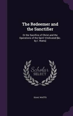 Cover The Redeemer and the Sanctifier: Or the Sacrifice of Christ and the Operations of the Spirit Vindicated [&C. by I. Watts]