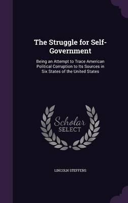 The Struggle for Self-Government: Being an Attempt to Trace American Political Corruption to Its Sources in Six States of the United States