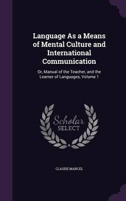 Cover Language as a Means of Mental Culture and International Communication: Or, Manual of the Teacher, and the Learner of Languages, Volume 1