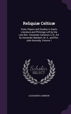 Cover Reliquiae Celticae: Texts, Papers and Studies in Gaelic Literature and Philology Left by the Late REV. Alexander Cameron, LL.D., Ed. by Alexander Macbain, M. A., and REV. John Kennedy, Volume 1