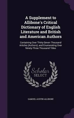 Cover A Supplement to Allibone's Critical Dictionary of English Literature and British and American Authors: Containing Over Thirty-Seven Thousand Articles , and Enumerating Over Ninety-Three Thousand Titles (Hardback)