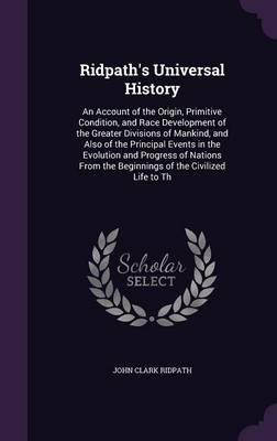 Cover Ridpath's Universal History: An Account of the Origin, Primitive Condition, and Race Development of the Greater Divisions of Mankind, and Also of the Principal Events in the Evolution and Progress of Nations from the Beginnings of the Civilized Life to Th
