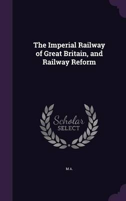 Cover The Imperial Railway of Great Britain, and Railway Reform