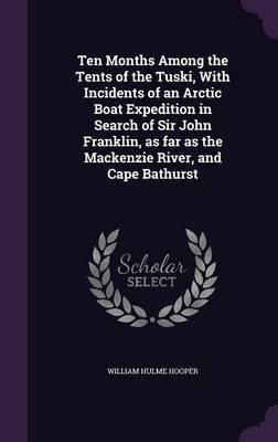 Cover Ten Months Among the Tents of the Tuski, with Incidents of an Arctic Boat Expedition in Search of Sir John Franklin, as Far as the MacKenzie River, and Cape Bathurst