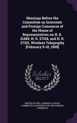 Cover Hearings Before the Committee on Interstate and Foreign Commerce of the House of Representatives on H. R. 21689, H. R. 27318, and H. R. 27321, Wireless Telegraphy [February 9-10, 1909]
