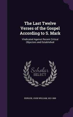 Cover The Last Twelve Verses of the Gospel According to S. Mark: Vindicated Against Recent Critical Objectors and Established