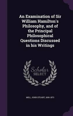 Cover An Examination of Sir William Hamilton's Philosophy, and of the Principal Philosophical Questions Discussed in His Writings