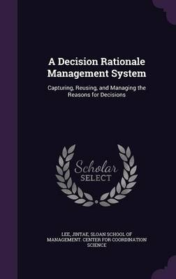 Cover A Decision Rationale Management System: Capturing, Reusing, and Managing the Reasons for Decisions