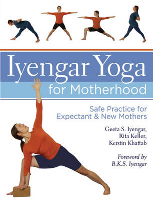 Iyengar Yoga for Motherhood: Safe Practice for Expectant and New Mothers (Hardback)