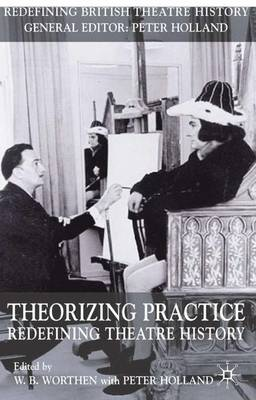 Theorizing Practice: Redefining Theatre History - Redefining Theatre History S. (Paperback)