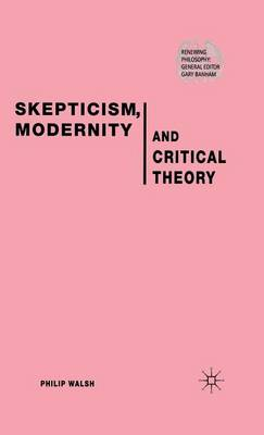 Skepticism, Modernity and Critical Theory: Critical Theory in Philosophical Context - Renewing Philosophy (Hardback)