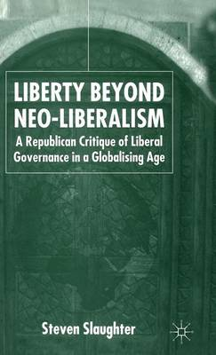 Liberty Beyond Neo-Liberalism: A Republican Critique of Liberal Governance in a Globalising Age (Hardback)