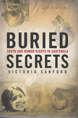 Buried Secrets: Truth and Human Rights in Guatemala (Hardback)