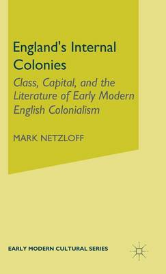 England's Internal Colonies: Class, Capital and the Literature of Early Modern English Colonialism - Early Modern Cultural Studies Series (Hardback)