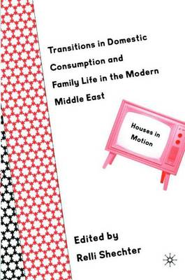 Transitions in Domestic Consumption and Family Life in the Modern Middle East: Houses in Motion (Hardback)