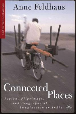 Connected Places: Region, Pilgrimage, and Geographical Imagination in India - Religion/Culture/Critique (Hardback)