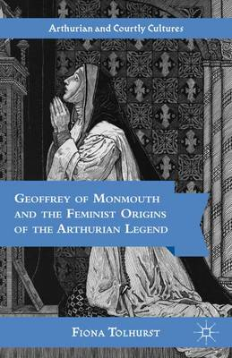 Geoffrey of Monmouth and the Feminist Origins of the Arthurian Legend - Studies in Arthurian and Courtly Cultures (Hardback)