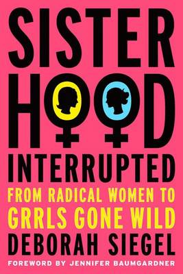 Sisterhood, Interrupted: From Radical Women to Grrls Gone Wild (Hardback)