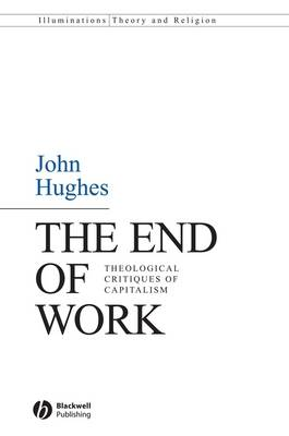 The End of Work: Theological Critiques of Capitalism - Illuminations: Theory & Religion (Hardback)