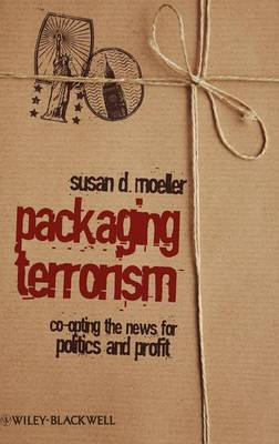 Packaging Terrorism: Co-opting the News for Politics and Profit - Communication in the Public Interest (Hardback)