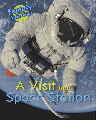 A Visit to a Space Station: Fantasy Field Trips - Read Me!: Fantasy Field Trips (Hardback)