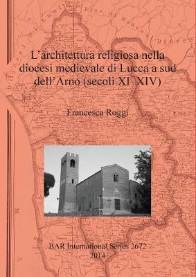 L'Architettura Religiosa nella Diocesi Medievale di Lucca a Sud Dell'arno (Secoli XI-XIV) - British Archaeological Reports International Series 2672 (Paperback)