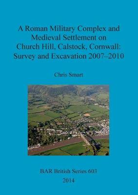 A Roman Military Complex and Medieval Settlement on Church Hill, Calstock, Cornwall: Survey and Excavation 2007 - 2010 - British Archaeological Reports British Series 603 (Paperback)