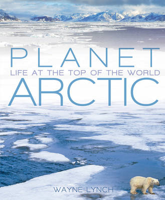 Planet Arctic: Life at the Top of the World (Hardback)