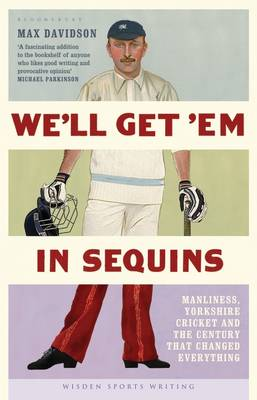 We'll Get 'Em in Sequins: Manliness, Yorkshire Cricket and the Century That Changed Everything - Wisden Sports Writing (Hardback)