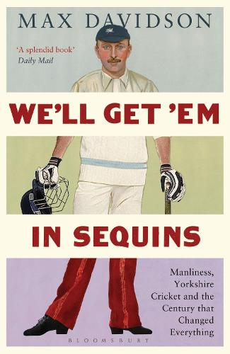 We'll Get 'Em in Sequins: Manliness, Yorkshire Cricket and the Century That Changed Everything - Wisden Sports Writing (Paperback)