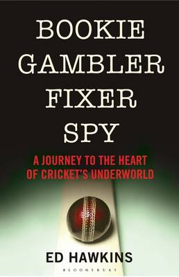 Bookie Gambler Fixer Spy: A Journey to the Heart of Cricket's Underworld (Hardback)