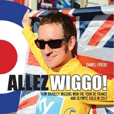 Allez Wiggo!: How Bradley Wiggins Won the Tour De France and Olympic Gold in 2012 (Hardback)