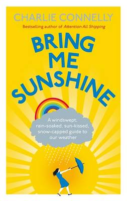 Bring Me Sunshine: A Windswept, Rain-soaked, Sun-kissed, Snow-capped Guide to Our Weather (Hardback)
