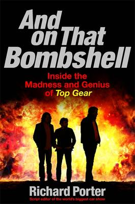And on That Bombshell: Inside the Madness and Genius of Top Gear (Hardback)