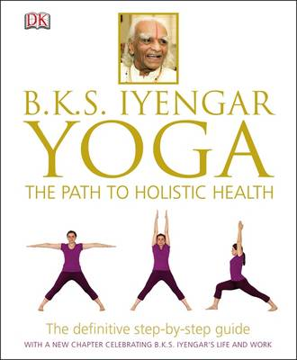 B.K.S. Iyengar Yoga: The Path to Holistic Health (Hardback)