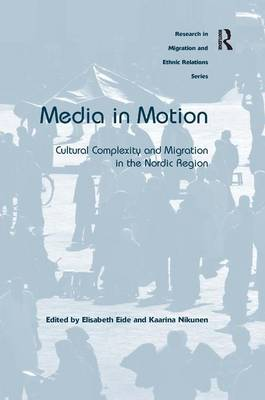 Media in Motion: Cultural Complexity and Migration in the Nordic Region - Research in Migration and Ethnic Relations Series (Hardback)